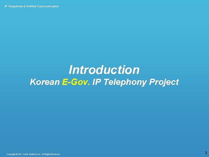 IP Telephony & Unified Communication Introduction Korean E-Gov. IP Telephony Project Copyright © 2011