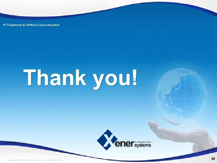 IP Telephony & Unified Communication Thank you! Copyright © 2009 Xener Systems, Inc. All