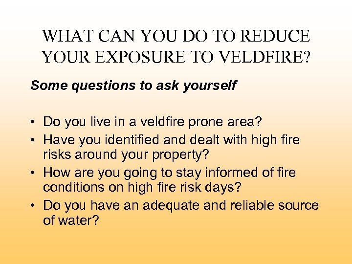 WHAT CAN YOU DO TO REDUCE YOUR EXPOSURE TO VELDFIRE? Some questions to ask