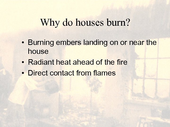 Why do houses burn? • Burning embers landing on or near the house •