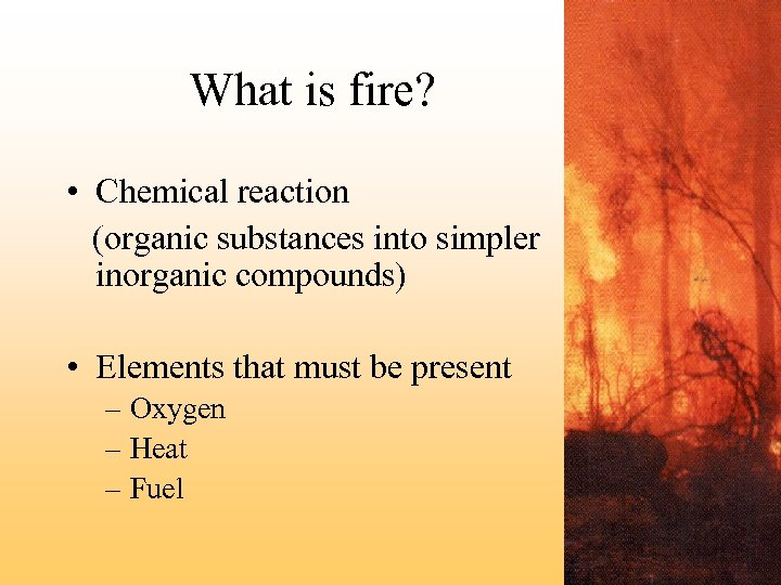 What is fire? • Chemical reaction (organic substances into simpler inorganic compounds) • Elements