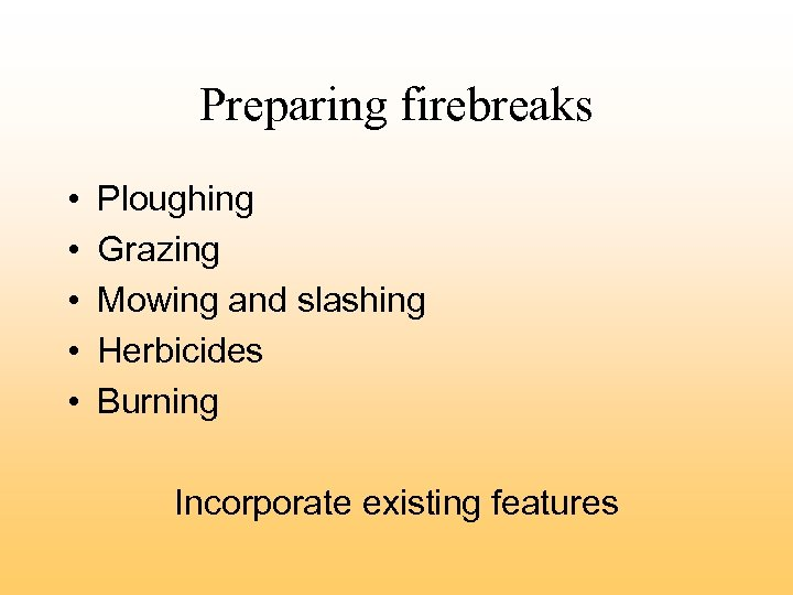 Preparing firebreaks • • • Ploughing Grazing Mowing and slashing Herbicides Burning Incorporate existing