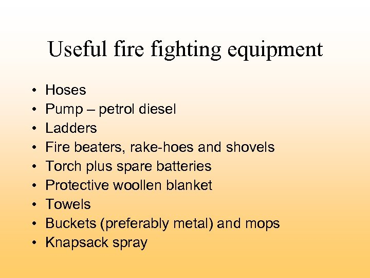 Useful fire fighting equipment • • • Hoses Pump – petrol diesel Ladders Fire