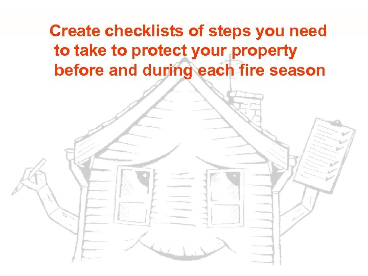 Create checklists of steps you need to take to protect your property before and