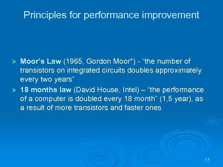 "Principles for performance improvement Moor's Law (1965, Gordon Moor*) - ""the number of transistors"