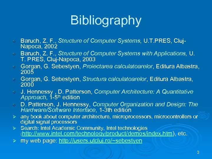Bibliography Baruch, Z. F. , Structure of Computer Systems, U. T. PRES, Cluj. Napoca,