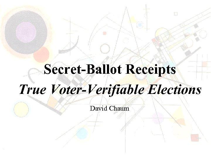 Secret-Ballot Receipts True Voter-Verifiable Elections David Chaum
