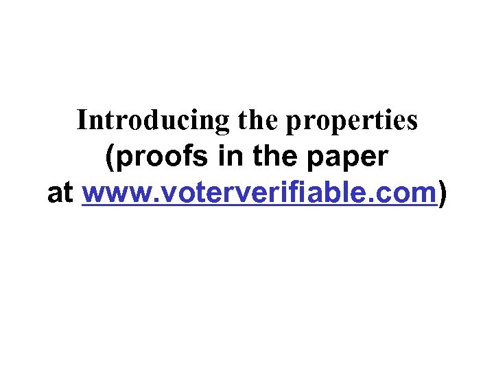 Introducing the properties (proofs in the paper at www. voterverifiable. com)