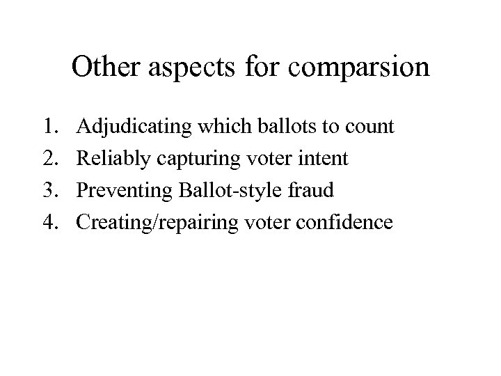 Other aspects for comparsion 1. 2. 3. 4. Adjudicating which ballots to count Reliably
