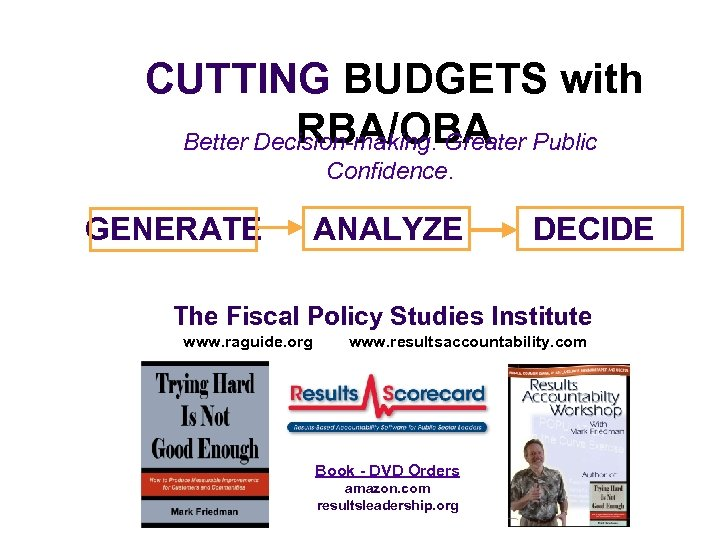 CUTTING BUDGETS with RBA/OBA Better Decision-making. Greater Public Confidence. GENERATE ANALYZE DECIDE The Fiscal