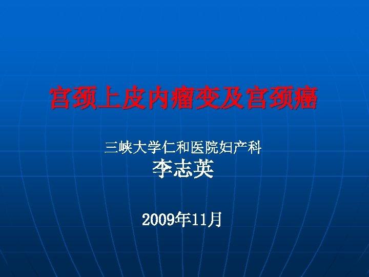 宫颈上皮内瘤变及宫颈癌 三峡大学仁和医院妇产科 李志英 2009年 11月