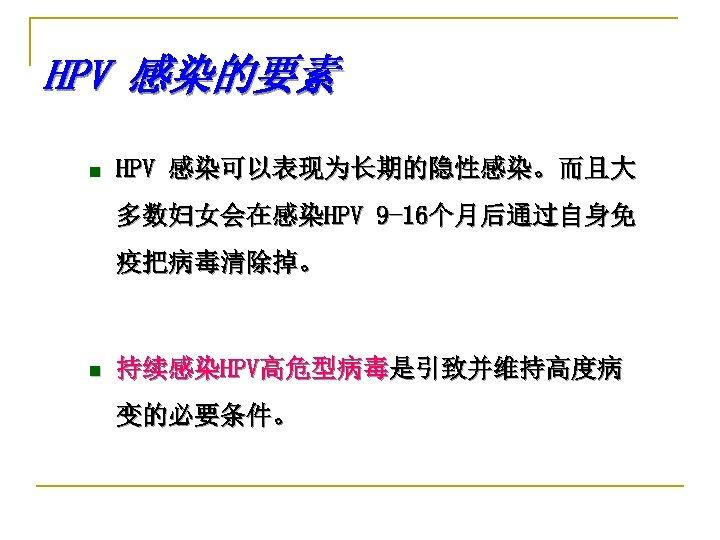HPV 感染的要素 n HPV 感染可以表现为长期的隐性感染。而且大 多数妇女会在感染HPV 9 -16个月后通过自身免 疫把病毒清除掉。 n 持续感染HPV高危型病毒是引致并维持高度病 变的必要条件。
