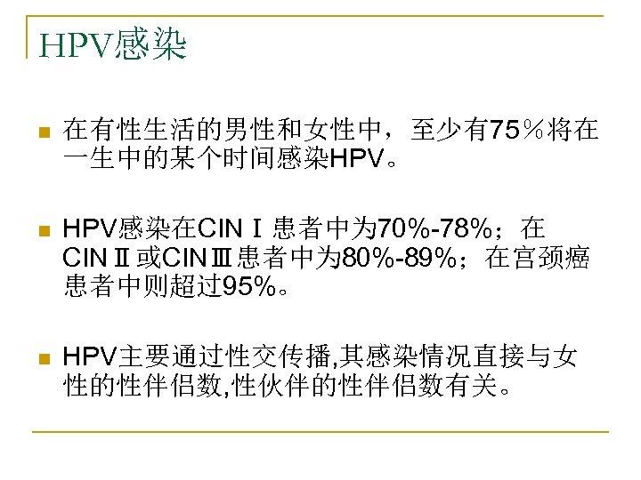 HPV感染 n 在有性生活的男性和女性中,至少有75%将在 一生中的某个时间感染HPV。 n HPV感染在CINⅠ患者中为 70%-78%;在 CINⅡ或CINⅢ患者中为 80%-89%;在宫颈癌 患者中则超过95%。 n HPV主要通过性交传播, 其感染情况直接与女 性的性伴侣数,