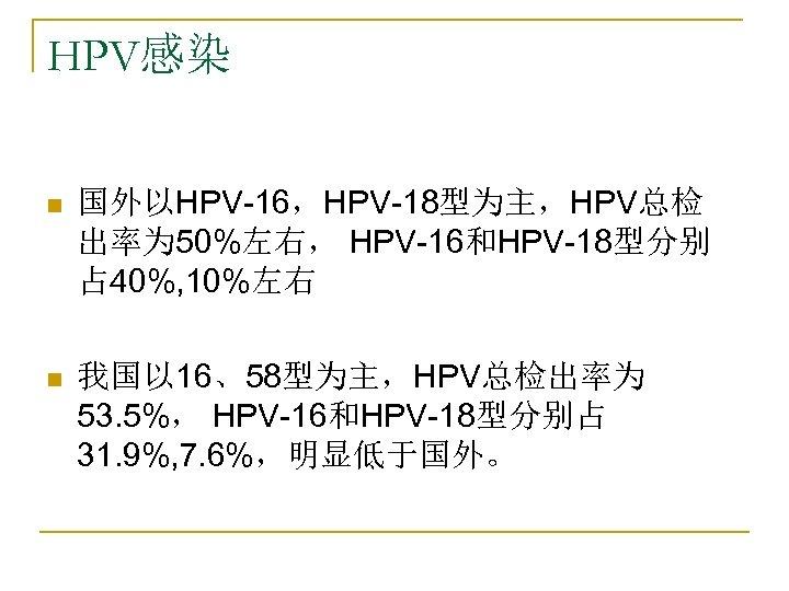 HPV感染 n 国外以HPV-16,HPV-18型为主,HPV总检 出率为 50%左右, HPV-16和HPV-18型分别 占 40%, 10%左右 n 我国以 16、58型为主,HPV总检出率为 53. 5%,