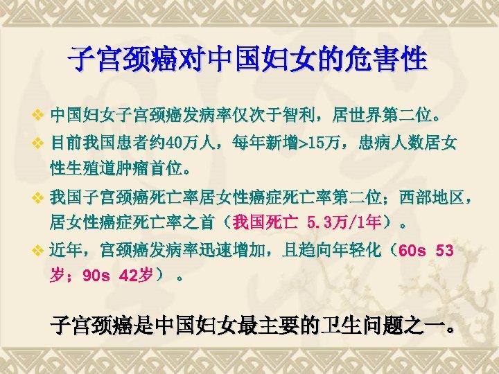子宫颈癌对中国妇女的危害性 v 中国妇女子宫颈癌发病率仅次于智利,居世界第二位。 v 目前我国患者约 40万人,每年新增 15万,患病人数居女 性生殖道肿瘤首位。 v 我国子宫颈癌死亡率居女性癌症死亡率第二位;西部地区, 居女性癌症死亡率之首(我国死亡 5. 3万/1年)。 v