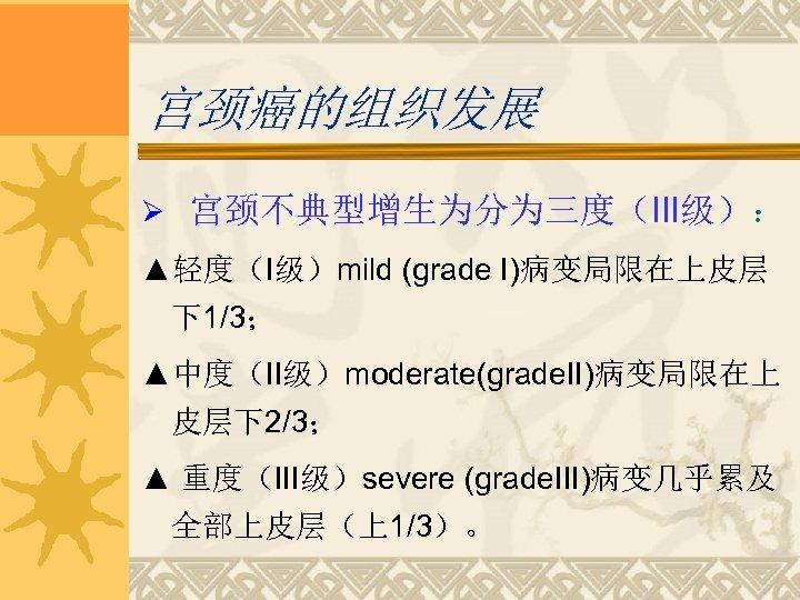宫颈癌的组织发展 Ø 宫颈不典型增生为分为三度(III级): ▲轻度(I级)mild (grade I)病变局限在上皮层 下1/3; ▲中度(II级)moderate(grade. II)病变局限在上 皮层下2/3; ▲ 重度(III级)severe (grade. III)病变几乎累及