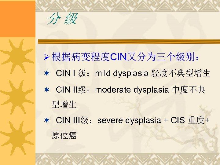 分级 Ø 根据病变程度CIN又分为三个级别: ¬ CIN I 级:mild dysplasia 轻度不典型增生 ¬ CIN II级:moderate dysplasia 中度不典