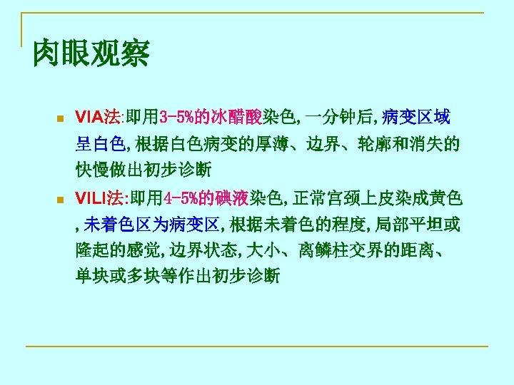 肉眼观察 n VIA法: 即用 3 -5%的冰醋酸染色, 一分钟后, 病变区域 呈白色, 根据白色病变的厚薄、边界、轮廓和消失的 快慢做出初步诊断 n VILI法: 即用