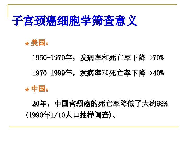 子宫颈癌细胞学筛查意义 ☆ 美国: 1950 -1970年,发病率和死亡率下降 >70% 1970 -1999年,发病率和死亡率下降 >40% ☆ 中国: 20年,中国宫颈癌的死亡率降低了大约 68% (1990年