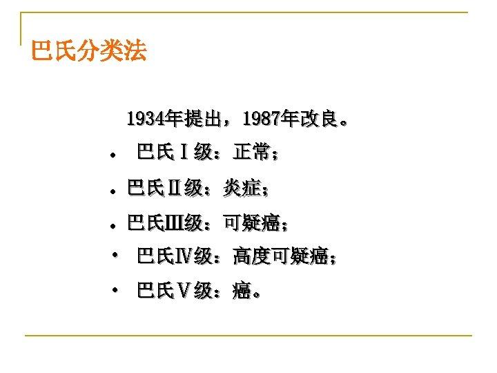 巴氏分类法 1934年提出,1987年改良。 l 巴氏Ⅰ级:正常; l 巴氏Ⅱ级:炎症; l 巴氏Ⅲ级:可疑癌; • 巴氏Ⅳ级:高度可疑癌; • 巴氏Ⅴ级:癌。
