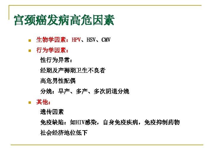 宫颈癌发病高危因素 n 生物学因素:HPV、HSV、CMV n 行为学因素: 性行为异常: 经期及产褥期卫生不良者 高危男性配偶 分娩:早产、多产、多次阴道分娩 n 其他: 遗传因素 免疫缺陷:如HIV感染,自身免疫疾病,免疫抑制药物 社会经济地位低下