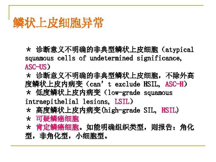 鳞状上皮细胞异常 * 诊断意义不明确的非典型鳞状上皮细胞(atypical squamous cells of undetermined significance, ASC-US) * 诊断意义不明确的非典型鳞状上皮细胞,不除外高 度鳞状上皮内病变(can't exclude HSIL,