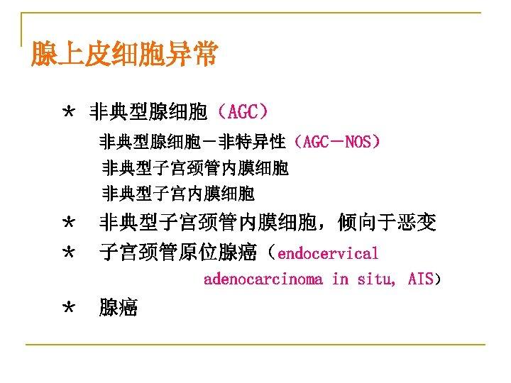 腺上皮细胞异常 * 非典型腺细胞(AGC) 非典型腺细胞-非特异性(AGC-NOS) 非典型子宫颈管内膜细胞 非典型子宫内膜细胞 * 非典型子宫颈管内膜细胞,倾向于恶变 * 子宫颈管原位腺癌(endocervical adenocarcinoma in situ, AIS)
