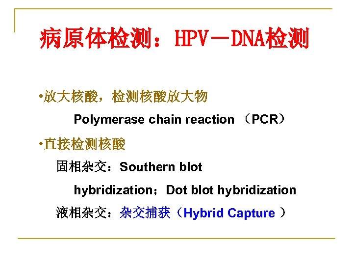 病原体检测:HPV-DNA检测 • 放大核酸,检测核酸放大物 Polymerase chain reaction (PCR) • 直接检测核酸 固相杂交:Southern blot hybridization;Dot blot hybridization