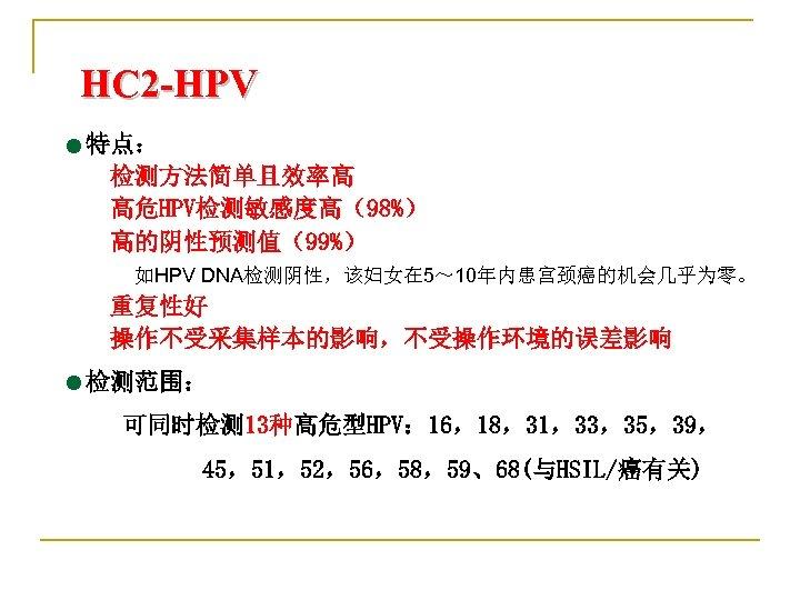 HC 2 -HPV =特点: 检测方法简单且效率高 高危HPV检测敏感度高(98%) 高的阴性预测值(99%) 如HPV DNA检测阴性,该妇女在 5~ 10年内患宫颈癌的机会几乎为零。 重复性好 操作不受采集样本的影响,不受操作环境的误差影响 =检测范围: