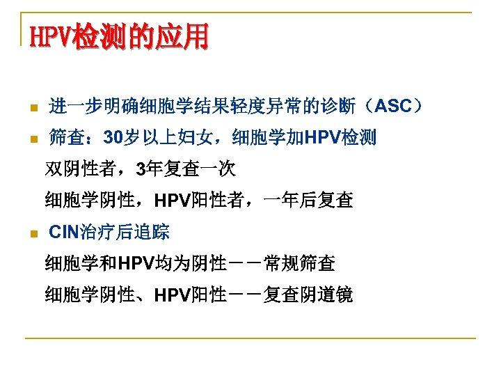 HPV检测的应用 n 进一步明确细胞学结果轻度异常的诊断(ASC) n 筛查: 30岁以上妇女,细胞学加HPV检测 双阴性者,3年复查一次 细胞学阴性,HPV阳性者,一年后复查 n CIN治疗后追踪 细胞学和HPV均为阴性--常规筛查 细胞学阴性、HPV阳性--复查阴道镜