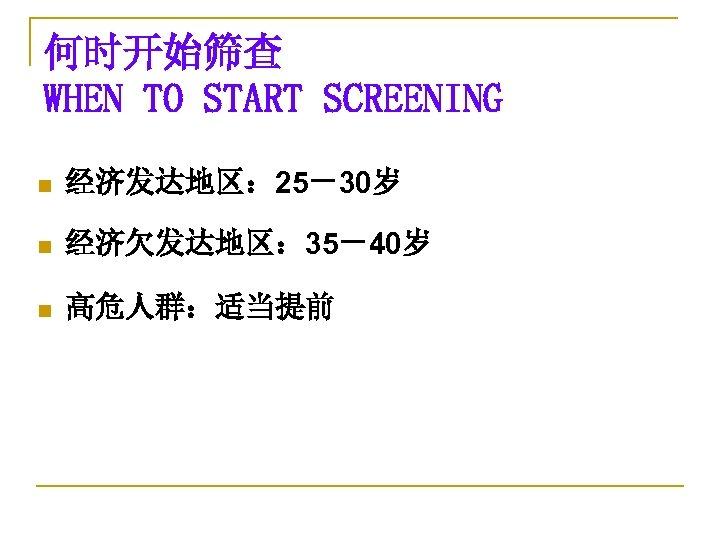 何时开始筛查 WHEN TO START SCREENING n 经济发达地区: 25-30岁 n 经济欠发达地区: 35-40岁 n 高危人群:适当提前