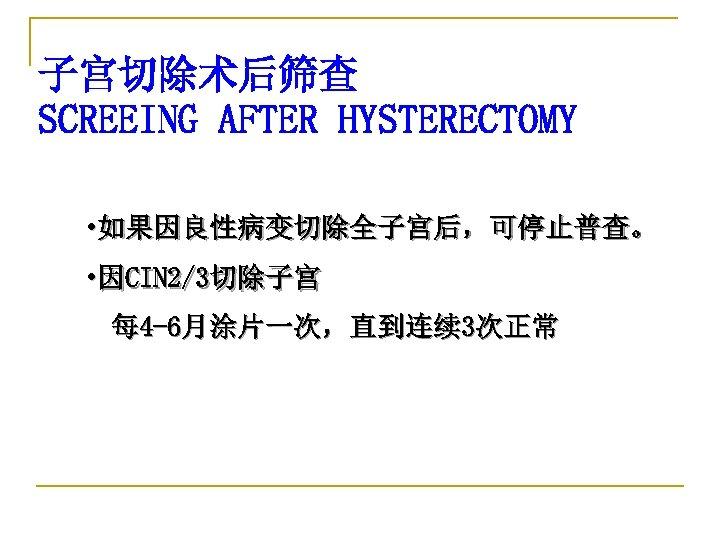 子宫切除术后筛查 SCREEING AFTER HYSTERECTOMY • 如果因良性病变切除全子宫后,可停止普查。 • 因CIN 2/3切除子宫 每 4 -6月涂片一次,直到连续 3次正常 American