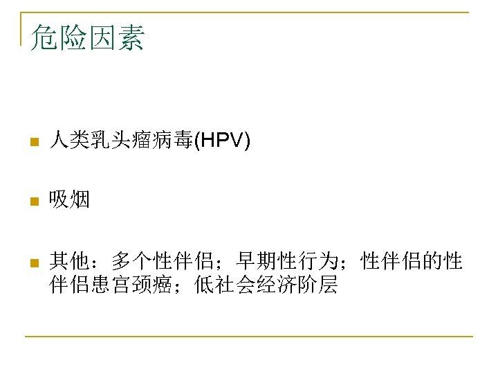 危险因素 n 人类乳头瘤病毒(HPV) n 吸烟 n 其他:多个性伴侣;早期性行为;性伴侣的性 伴侣患宫颈癌;低社会经济阶层