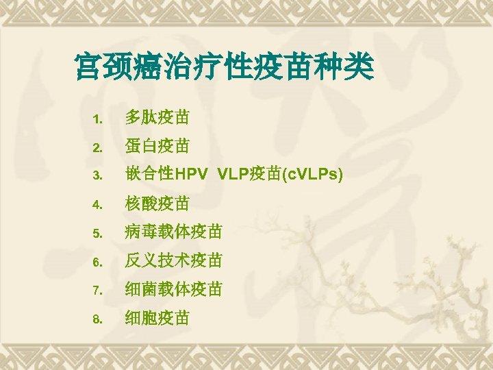 宫颈癌治疗性疫苗种类 1. 多肽疫苗 2. 蛋白疫苗 3. 嵌合性HPV VLP疫苗(c. VLPs) 4. 核酸疫苗 5. 病毒载体疫苗 6.