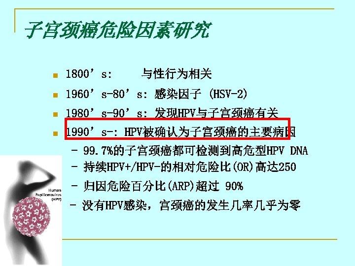 子宫颈癌危险因素研究 n 1800's: 与性行为相关 n 1960's-80's: 感染因子 (HSV-2) n 1980's-90's: 发现HPV与子宫颈癌有关 n 1990's-: HPV被确认为子宫颈癌的主要病因