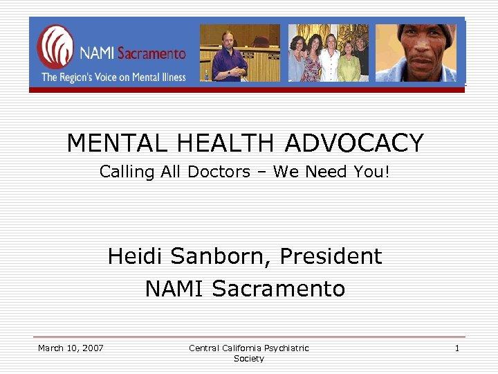 MENTAL HEALTH ADVOCACY Calling All Doctors – We Need You! Heidi Sanborn, President NAMI