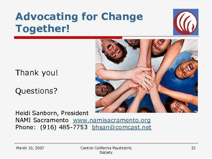 Advocating for Change Together! Thank you! Questions? Heidi Sanborn, President NAMI Sacramento www. namisacramento.