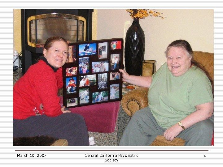 March 10, 2007 Central California Psychiatric Society 3