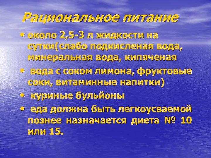 Рациональное питание • около 2, 5 -3 л жидкости на сутки(слабо подкисленая вода, минеральная