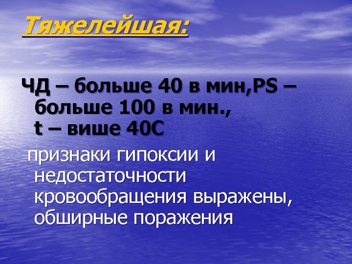 Тяжелейшая: ЧД – больше 40 в мин, РS – больше 100 в мин. ,