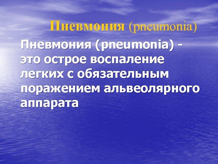Пневмония (pneumonia) Пневмония (pneumonіa) это острое воспаление легких с обязательным поражением альвеолярного аппарата
