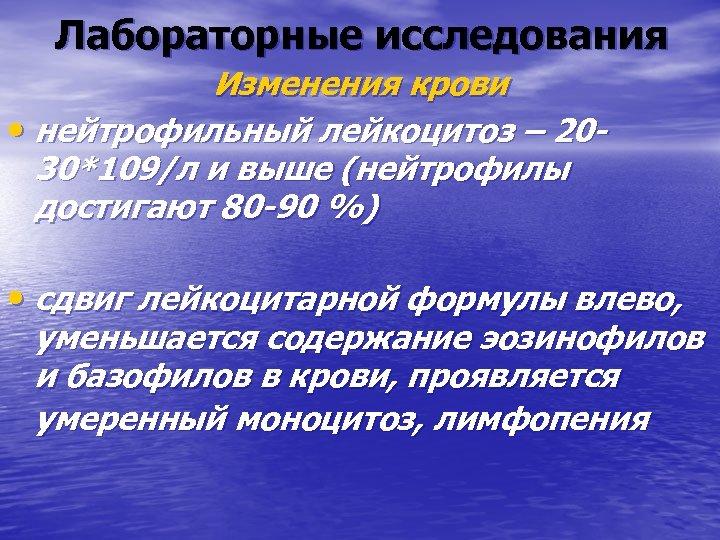 Лабораторные исследования Изменения крови • нейтрофильный лейкоцитоз – 2030*109/л и выше (нейтрофилы достигают 80