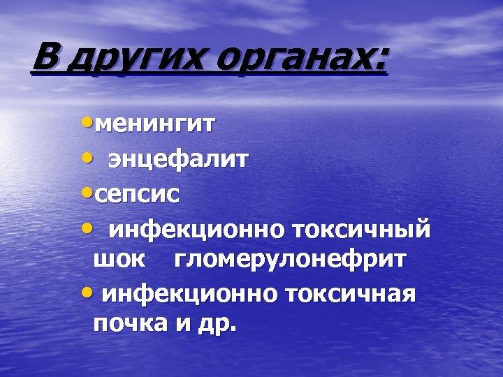 В других органах: • менингит • энцефалит • сепсис • инфекционно токсичный шок гломерулонефрит