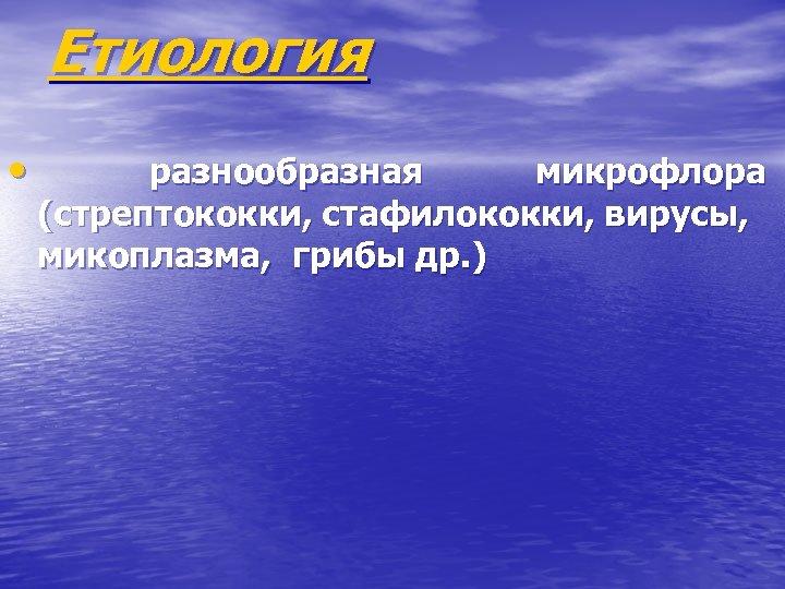 Етиология • разнообразная микрофлора (стрептококки, стафилококки, вирусы, микоплазма, грибы др. )