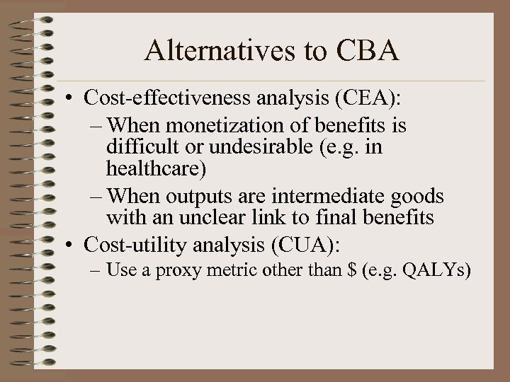 Alternatives to CBA • Cost-effectiveness analysis (CEA): – When monetization of benefits is difficult
