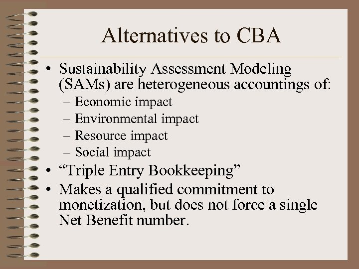 Alternatives to CBA • Sustainability Assessment Modeling (SAMs) are heterogeneous accountings of: – Economic
