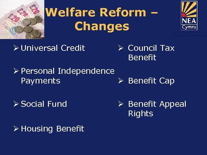 Welfare Reform – Changes Ø Universal Credit Ø Council Tax Benefit Ø Personal Independence