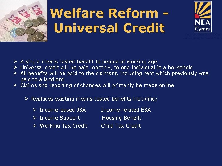 Welfare Reform Universal Credit Ø A single means tested benefit to people of working