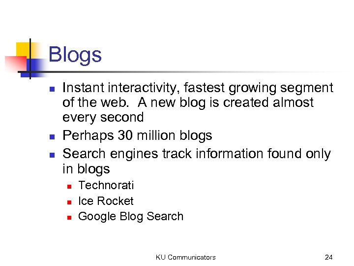 Blogs n n n Instant interactivity, fastest growing segment of the web. A new