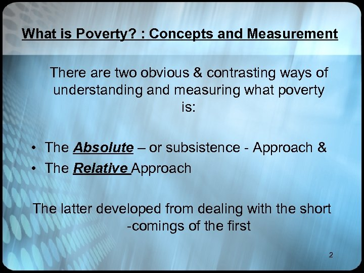 What is Poverty? : Concepts and Measurement There are two obvious & contrasting ways